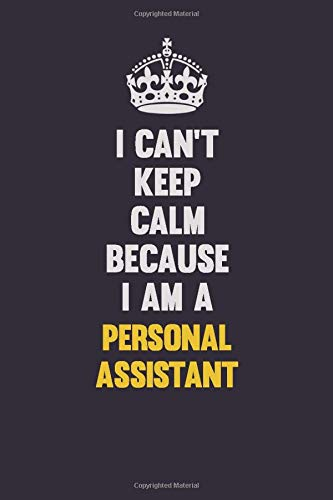 I can't Keep Calm Because I Am A Personal Assistant: Motivational and inspirational career blank lined gift notebook with matte finish