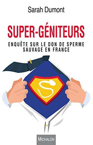 Super-géniteurs: Enquête sur le don de sperme sauvage en France (DOCUMENT) par Sarah Dumont