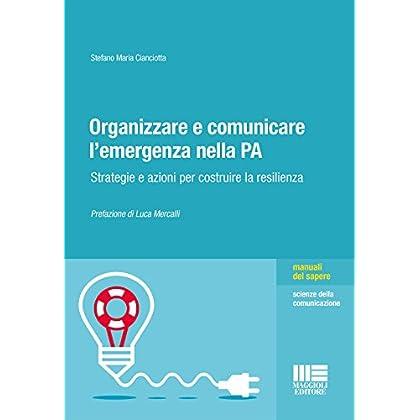 Organizzare E Comunicare L'emergenza Nella Pa. Strategie E Azioni Per Costruire La Resilienza