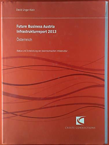Future Business Austria Infrastrukturreport 2013. Österreich. Status und Entwicklung der österreichischen Infrastrukur.