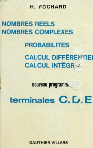 NOMBRES REELS - NOMBRES COMPLEXES - PROBABILITES - CALCUL DIFFERENTIEL - CALCUL INTERGRE - TERMINALES C. D. E.