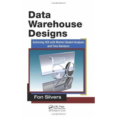 Data Warehouse Designs: Achieving ROI with Market Basket Analysis and Time Variance by Silvers, Fon (2011) Hardcover