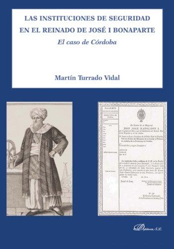 Descargar Libro Las instituciones de seguridad en el reinado de José I Bonaparte: El caso de Córdoba (Historia) de Martín Turrado Vidal