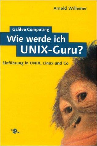 Wie werde ich UNIX-Guru?: Einführung in UNIX, Linux und Co (Galileo Computing)