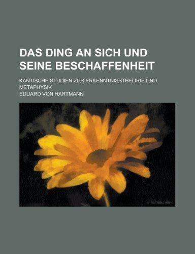 Das Ding an Sich Und Seine Beschaffenheit; Kantische Studien Zur Erkenntnisstheorie Und Metaphysik