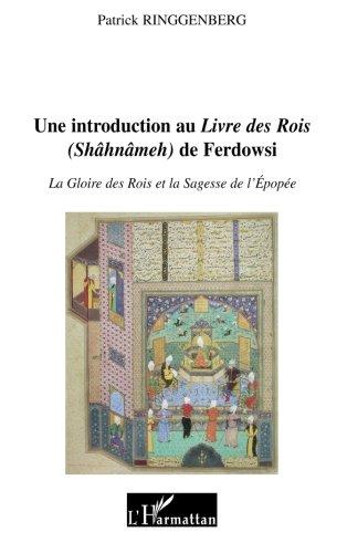 Une introduction au Livre des Rois (Shhnmeh) de Ferdowsi : La gloire des rois et la sagesse de l'pope
