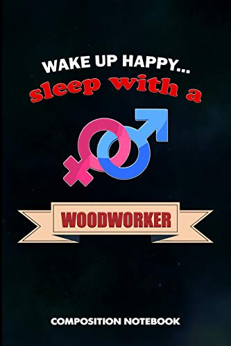 Wake up happy... Sleep with a Woodworker: Composition Notebook, Birthday Journal Gift for Carpentry Woodworking Professionals to write on