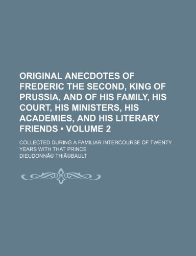 Original Anecdotes of Frederic the Second, King of Prussia, and of His Family, His Court, His Ministers, His Academies, and His Literary Friends Volum