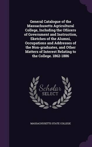 General Catalogue of the Massachusetts Agricultural College, Including the Ofiicers of Government and Instruction, Sketches of the Alumni, Occupations ... Interest Relating to the College. 1862-1886