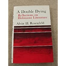 Double Dying: Reflections on Holocaust Literature by A H ROSENFELD (1980-05-01)