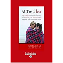 BY Harris, Russ ( Author ) [ ACT WITH LOVE: STOP STRUGGLING, RECONCILE DIFFERENCES, AND STRENGTHEN YOUR RELATIONSHIP WITH ACCEPTANCE AND COMMITMENT THERAPY (LARGE - LARGE PRINT ] Jun-2010 [ Paperback ]