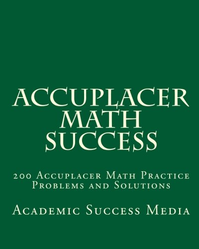 Accuplacer Math Success: 200 Accuplacer Math Practice Problems and Solutions