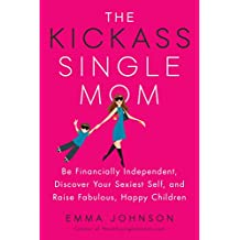 The Kickass Single Mom: Be Financially Independent, Discover Your Sexiest Self, and Raise Fabulous,Happy Children