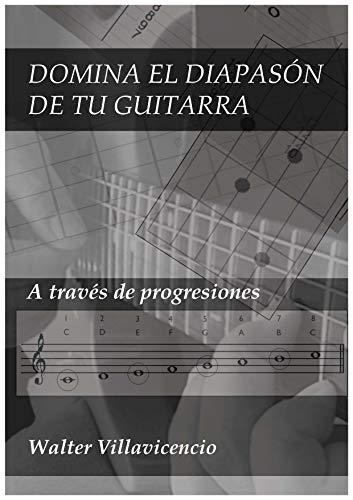 DOMINA EL DIAPASÓN DE TU GUITARRA: A través de progresiones (PARA GUITARRISTAS nº 1
