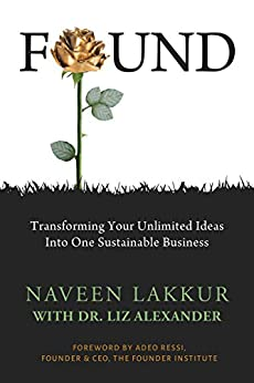 FOUND: Transforming Your Unlimited Ideas Into One Sustainable Business by [Lakkur, Naveen, Liz Alexander]