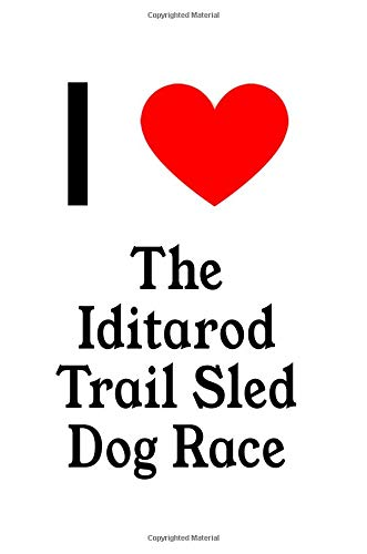 I Love The Iditarod Trail Sled Dog Race: The Perfect Designer Notebook For Tourists, Backpackers, Travellers and Locals Who Love The Iditarod Trail Sled Dog Race -