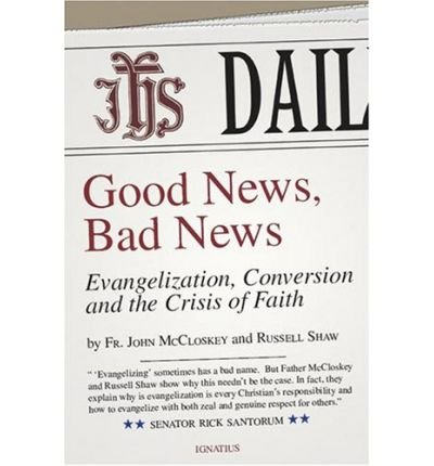 [(Good News, Bad News: Evangelization, Conversion and the Crisis of Faith )] [Author: C John McCloskey] [Apr-2008]