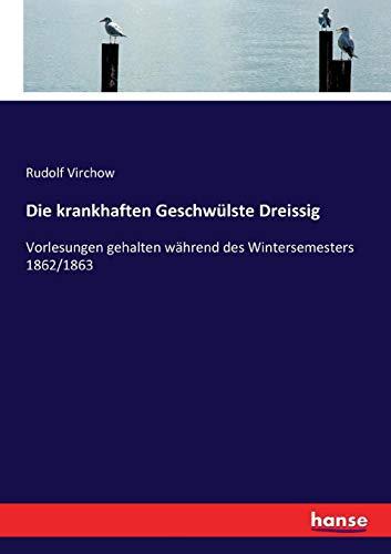 Die krankhaften Geschwülste Dreissig: Vorlesungen gehalten während des Wintersemesters 1862/1863