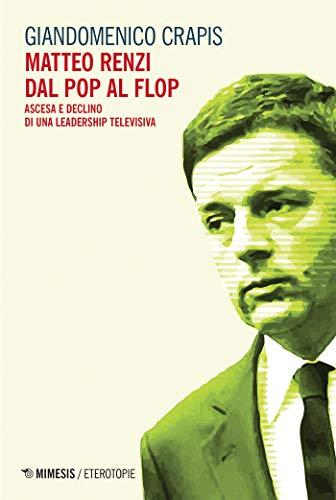 Matteo Renzi dal pop al flop: Ascesa e declino di una leadership televisiva (Italian Edition)