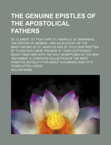 The genuine epistles of the Apostolical Fathers; St. Clement, St. Polycarp, St. Ignatius, St. Barnabas, the Pastor of Hermas  and an account of the ... were present at their sufferings  being to