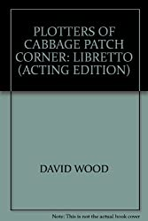 PLOTTERS OF CABBAGE PATCH CORNER: LIBRETTO (ACTING EDITION)
