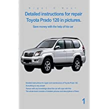 Detailed instructions for repair Toyota Prado 120 in pictures.: Save money with the help of his car (English Edition)