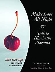 Make Love All Night & Talk to Him in the Morning: Bite-Size Tips for Sex and Relationships