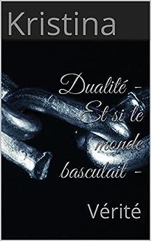 Dualité - Et si le monde basculait -: Volume 1 : Vérité par [Kristina]