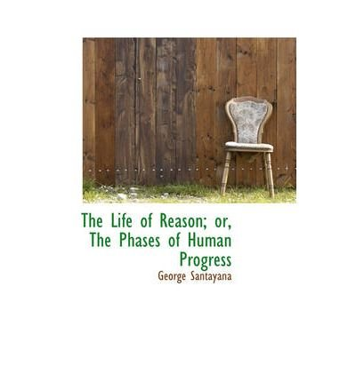 [(The Life of Reason; Or, the Phases of Human Progress)] [Author: Professor George Santayana] published on (November, 2008)