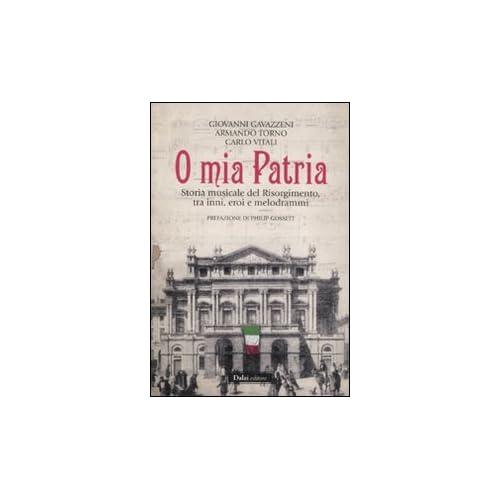 O Mia Patria. Storia Musicale Del Risorgimento, Tra Inni, Eroi E Melodrammi