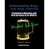 Alcoholism : Understanding Drugs and Drug Addiction (Treatment to Recovery and Real Accounts of Ex-Addicts Volume VII – Alcoholism Edition Book 7) (English Edition)