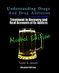 Alcoholism : Understanding Drugs and Drug Addiction (Treatment to Recovery and Real Accounts of Ex-Addicts Volume VII - Alcoholism Edition Book 7) (English Edition)