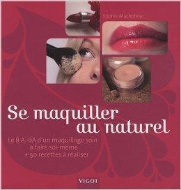 Se maquiller au naturel : Le B.A.-BA d'un maquillage soin à faire soi-même et 50 recettes à réaliser de Sophie Macheteau ,Stéphanie Aguado (Photographies) ( 15 octobre 2008 )