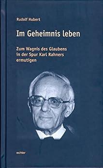 Im Geheimnis leben: Zum Wagnis des Glaubens in der Spur Karl Rahners ermutigen