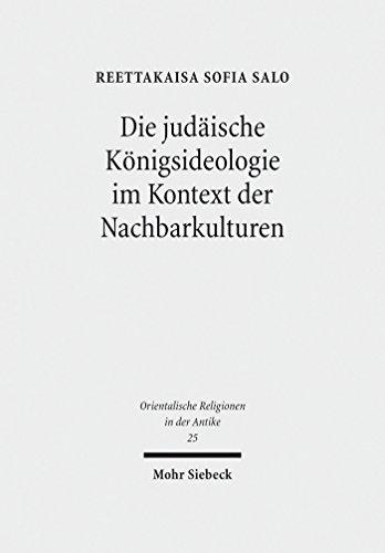 Die judäische Königsideologie im Kontext der Nachbarkulturen: Untersuchungen zu den Königspsalmen 2, 18, 20, 21, 45 und 72 (Orientalische Religionen in der Antike)