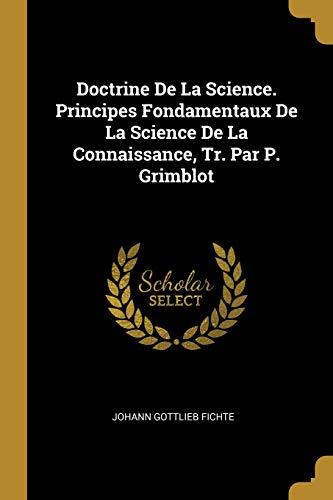 Doctrine de la Science. Principes Fondamentaux de la Science de la Connaissance, Tr. Par P. Grimblot par Johann Gottlieb Fichte