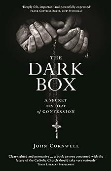 The Dark Box: A Secret History of Confession by [Cornwell, John]