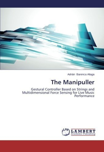 The Manipuller: Gestural Controller Based on Strings and Multidimensional Force Sensing for Live Music Performance by Barenca Aliaga, Adrin (2014) Paperback