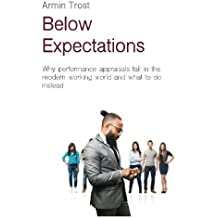 Below Expectations: Why performance appraisals fail in the modern working world and what to do instead by Armin Trost (2016-03-13)