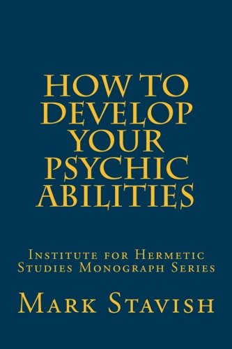 How to Develop Your Psychic Abilities: Institute for Hermetic Studies Monograph Series: Volume 4 por Mark Stavish