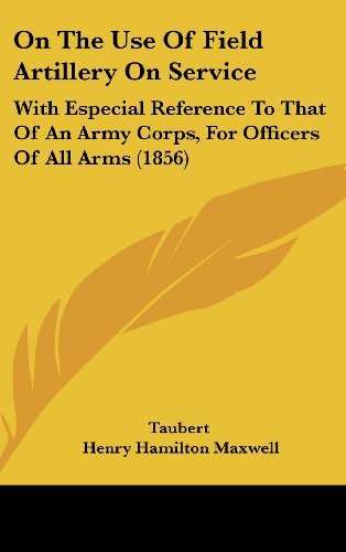 On the Use of Field Artillery on Service: With Especial Reference to That of an Army Corps, for Officers of All Arms (1856)
