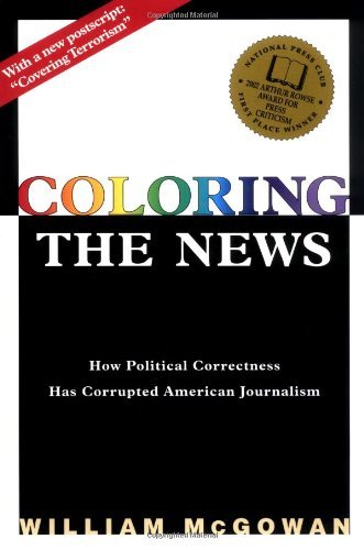 Coloring the News: How Political Correctness Has Corrupted American Journalism by William McGowan (2003-05-01)