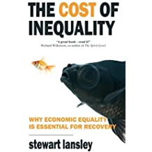The Cost of Inequality: Why Economic Equality is Essential for Future Growth by Stewart Lansley (2012-02-28)