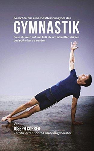 Gerichte für eine Bestleistung bei der Gymnastik: Baue Muskeln auf und Fett ab, um schneller, stärker und schlanker zu werden (German Edition) por Joseph Correa (Zertifizierter Sport-Ernährungsberater)