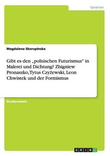 Gibt es den polnischen Futurismus in Malerei und Dichtung? Zbigniew Pronaszko, Tytus Czyzewski, Leon Chwistek und der Formismus
