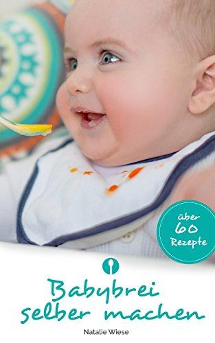Babybrei selber machen. Schnell, einfach und gesund: Von einer Mama und Ernährungsexpertin für Mamas & Papas geschrieben und erklärt. (Baby Food Rezepte Kindle)