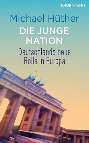 Die junge Nation. Deutschlands neue Rolle in Europa