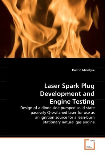 Laser Spark Plug Development and Engine Testing: Design of a diode side pumped solid state passively Q-switched laser for use as an ignition source for a lean-burn stationary natural gas engine by Dustin McIntyre (2008-12-23)