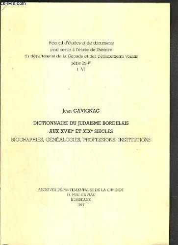 DICTIONNAIRE DU JUDAISME BORDELAIS AUX XVIIIe ET XIXe SIECLES - BIOGRAPHIES GENEALOGIES PROFESSIONS INSTITUTIONS - RECUEIL D'ETUDES ET DE DOCUMENTS POUR SERVIR A L'ETUDE DE L'HISTOIRE DU DEPARTEMENT DE LA GIRONDE ET DES DEPARTEMENTS VOISINS - TOME VI