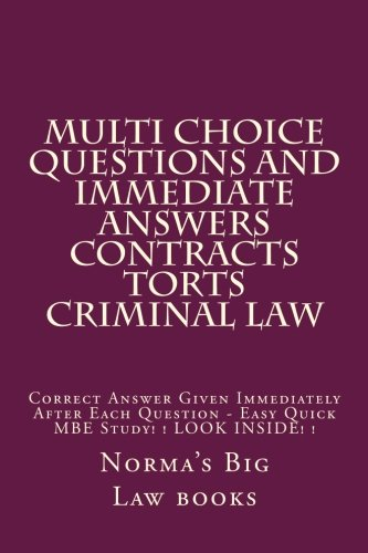 Multi choice questions and immediate answers Contracts Torts Criminal law: Correct Answer Given Immediately After Each Question - Easy Quick MBE Study! ! LOOK INSIDE! !